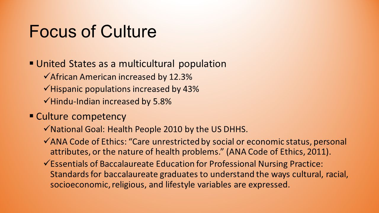 Focus of Culture  United States as a multicultural population African American increased by 12.3% Hispanic populations increased by 43% Hindu-Indian increased by 5.8%  Culture competency National Goal: Health People 2010 by the US DHHS.