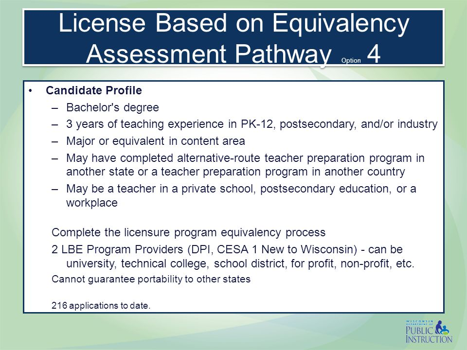License Based on Equivalency Assessment Pathway Option 4 Candidate Profile –Bachelor s degree –3 years of teaching experience in PK-12, postsecondary, and/or industry –Major or equivalent in content area –May have completed alternative-route teacher preparation program in another state or a teacher preparation program in another country –May be a teacher in a private school, postsecondary education, or a workplace Complete the licensure program equivalency process 2 LBE Program Providers (DPI, CESA 1 New to Wisconsin) - can be university, technical college, school district, for profit, non-profit, etc.