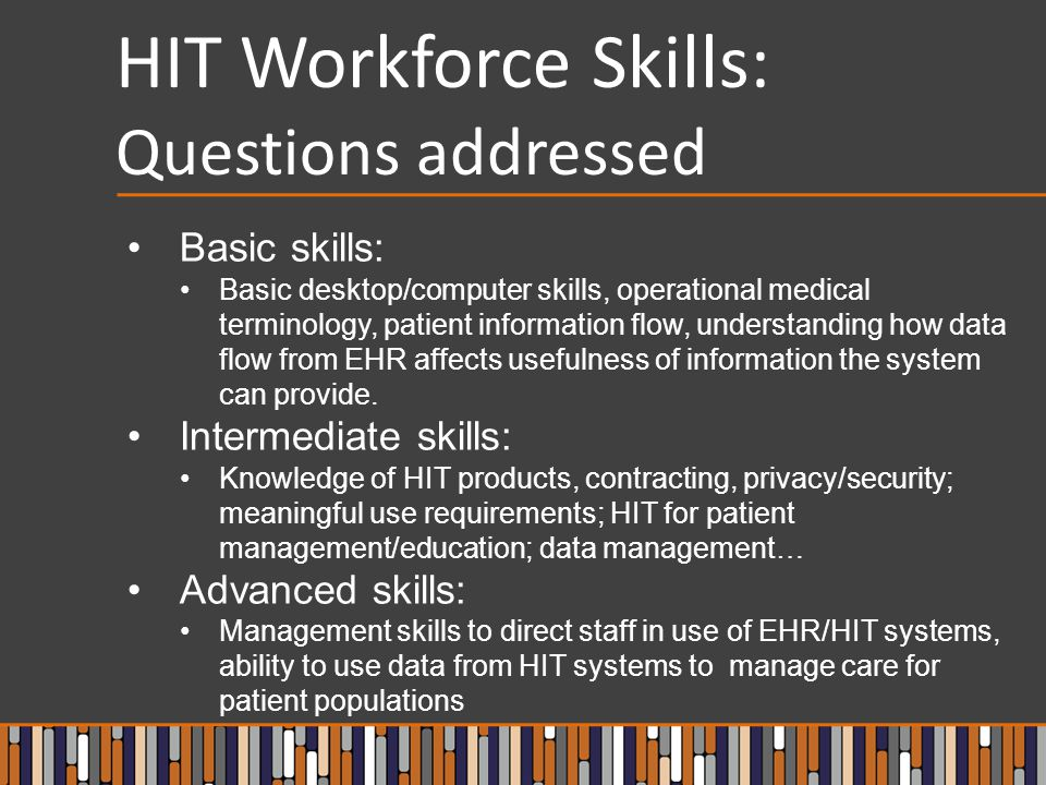 HIT Workforce Skills: Questions addressed Basic skills: Basic desktop/computer skills, operational medical terminology, patient information flow, understanding how data flow from EHR affects usefulness of information the system can provide.