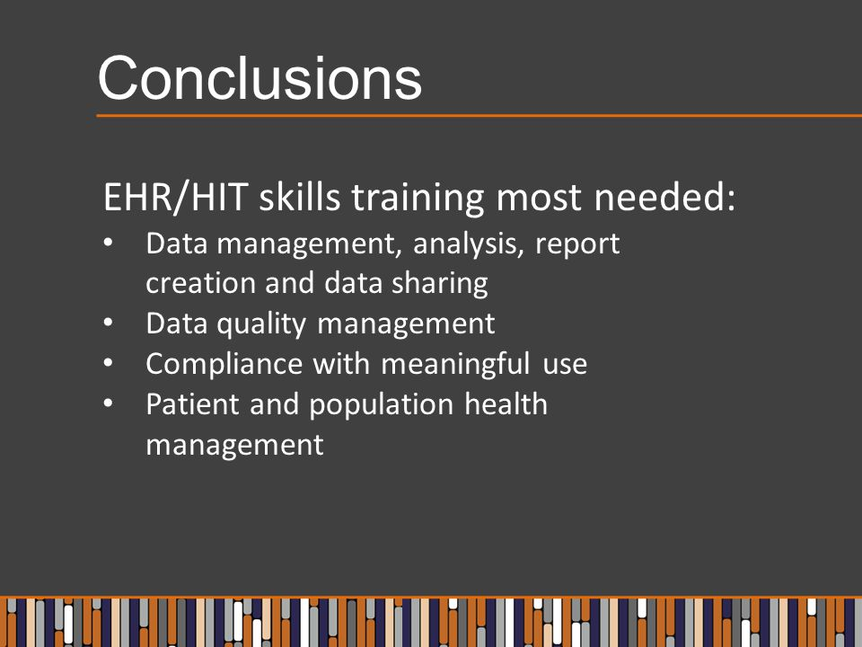 Conclusions EHR/HIT skills training most needed: Data management, analysis, report creation and data sharing Data quality management Compliance with meaningful use Patient and population health management