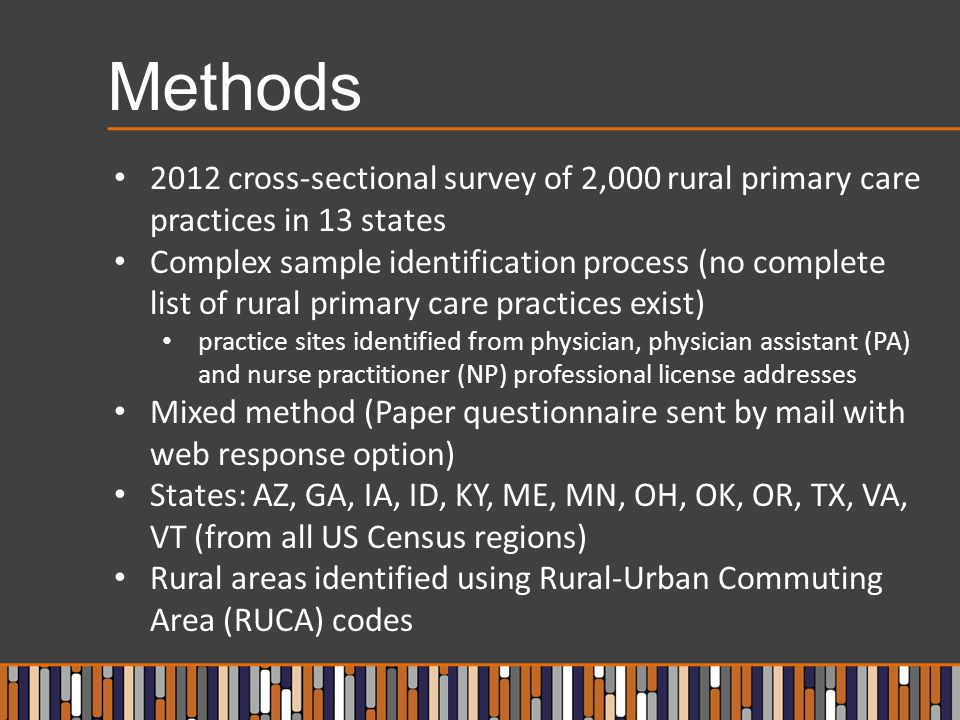 Methods 2012 cross-sectional survey of 2,000 rural primary care practices in 13 states Complex sample identification process (no complete list of rural primary care practices exist) practice sites identified from physician, physician assistant (PA) and nurse practitioner (NP) professional license addresses Mixed method (Paper questionnaire sent by mail with web response option) States: AZ, GA, IA, ID, KY, ME, MN, OH, OK, OR, TX, VA, VT (from all US Census regions) Rural areas identified using Rural-Urban Commuting Area (RUCA) codes