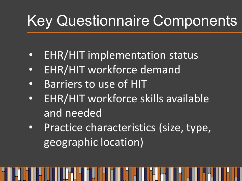 Key Questionnaire Components EHR/HIT implementation status EHR/HIT workforce demand Barriers to use of HIT EHR/HIT workforce skills available and needed Practice characteristics (size, type, geographic location)