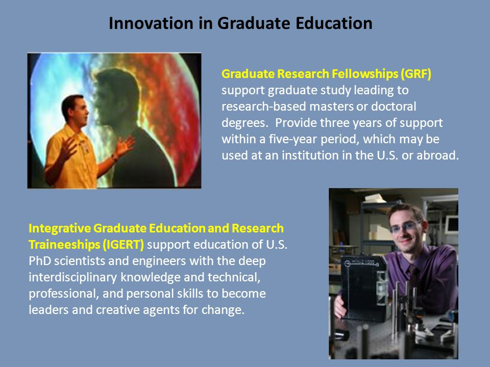 Innovation in Graduate Education Graduate Research Fellowships (GRF) support graduate study leading to research-based masters or doctoral degrees. Pro