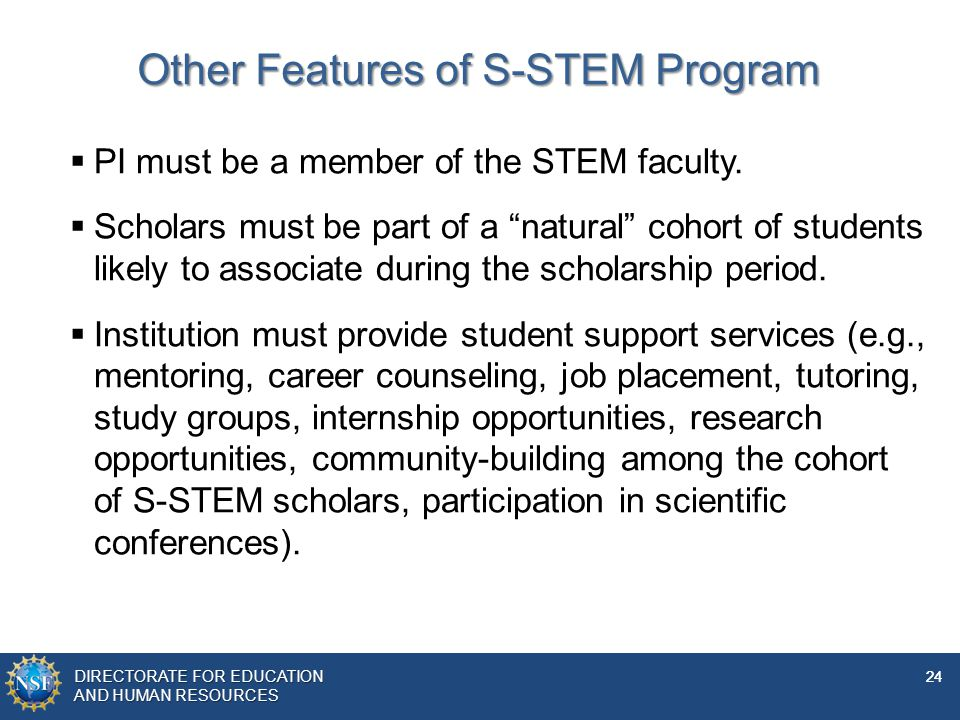 DIRECTORATE FOR EDUCATION AND Human resources DIRECTORATE FOR EDUCATION AND HUMAN RESOURCES 24 Other Features of S-STEM Program  PI must be a member