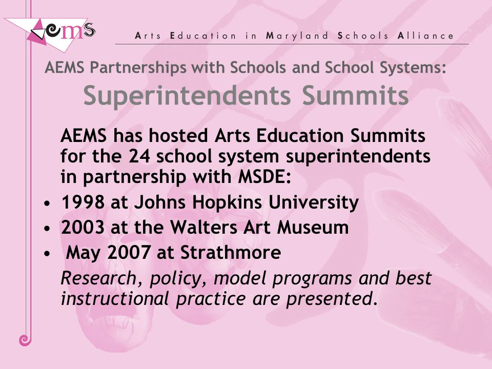 AEMS Partnerships with Schools and School Systems: Superintendents Summits AEMS has hosted Arts Education Summits for the 24 school system superintend