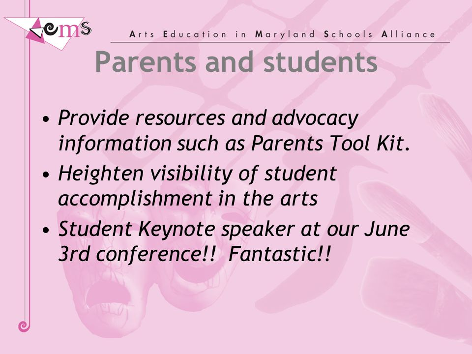 Parents and students Provide resources and advocacy information such as Parents Tool Kit. Heighten visibility of student accomplishment in the arts St