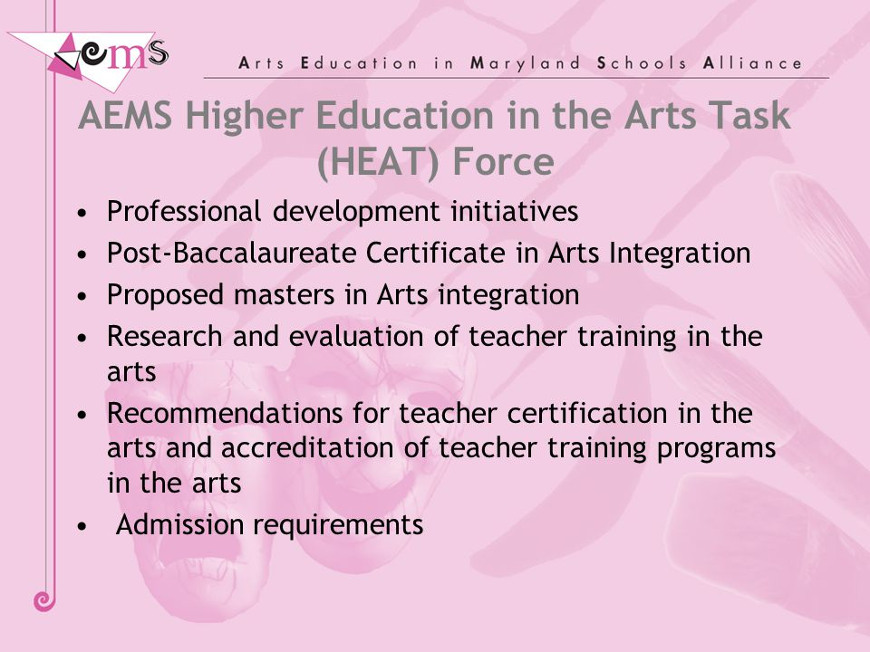 AEMS Higher Education in the Arts Task (HEAT) Force Professional development initiatives Post-Baccalaureate Certificate in Arts Integration Proposed masters in Arts integration Research and evaluation of teacher training in the arts Recommendations for teacher certification in the arts and accreditation of teacher training programs in the arts Admission requirements