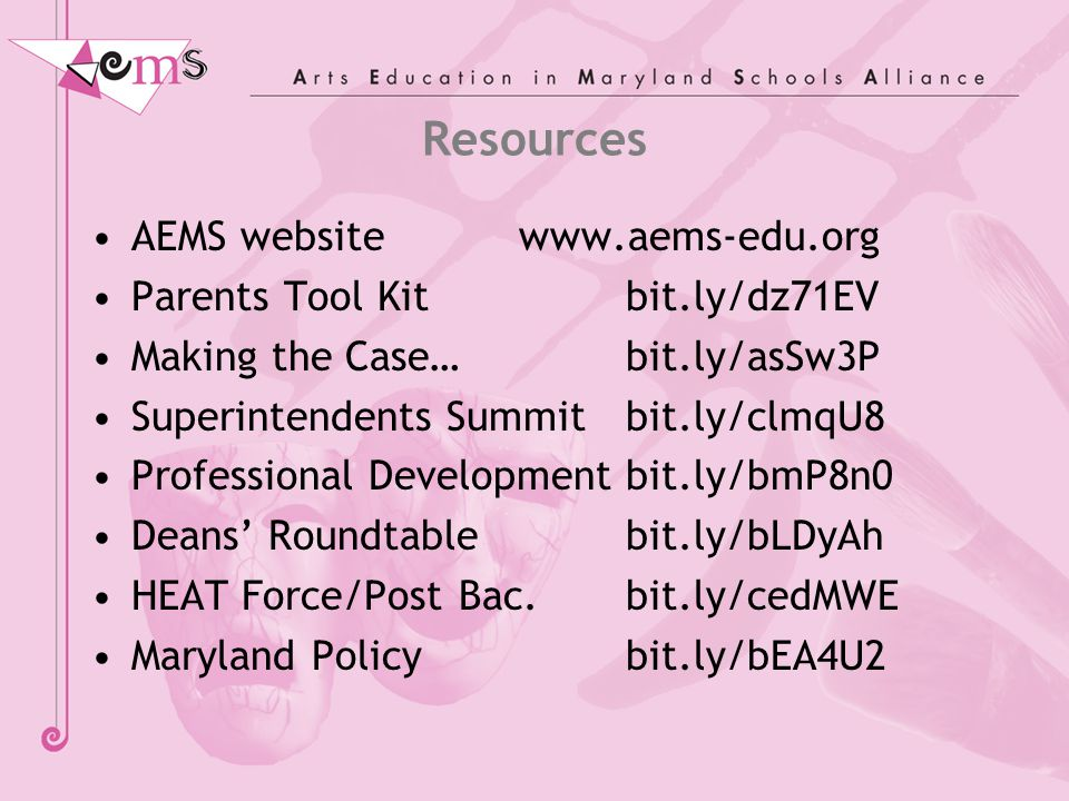 Resources AEMS website www.aems-edu.org Parents Tool Kit bit.ly/dz71EV Making the Case… bit.ly/asSw3P Superintendents Summitbit.ly/clmqU8 Professional Developmentbit.ly/bmP8n0 Deans' Roundtablebit.ly/bLDyAh HEAT Force/Post Bac.bit.ly/cedMWE Maryland Policybit.ly/bEA4U2