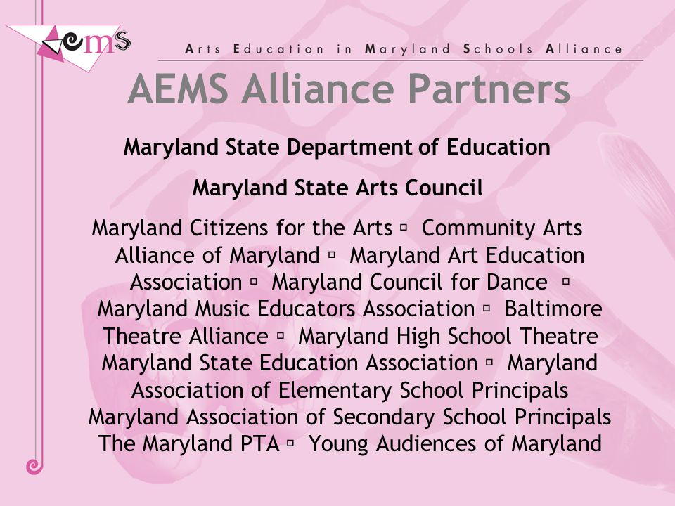 AEMS Alliance Partners Maryland State Department of Education Maryland State Arts Council Maryland Citizens for the Arts  Community Arts Alliance of Maryland  Maryland Art Education Association  Maryland Council for Dance  Maryland Music Educators Association  Baltimore Theatre Alliance  Maryland High School Theatre Maryland State Education Association  Maryland Association of Elementary School Principals Maryland Association of Secondary School Principals The Maryland PTA  Young Audiences of Maryland