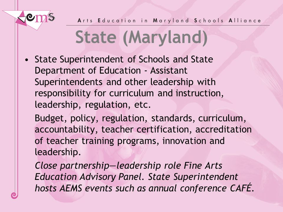 Maryland State Board of Education Policy: Standards and Accountability AEMS Alliance works in partnership with the Maryland State Department of Education to support implementation of Maryland's goal for arts education that: 100% of Maryland students shall have the opportunity to participate in fine arts programs that enable them to meet the Maryland content and achievement standards in the fine arts.