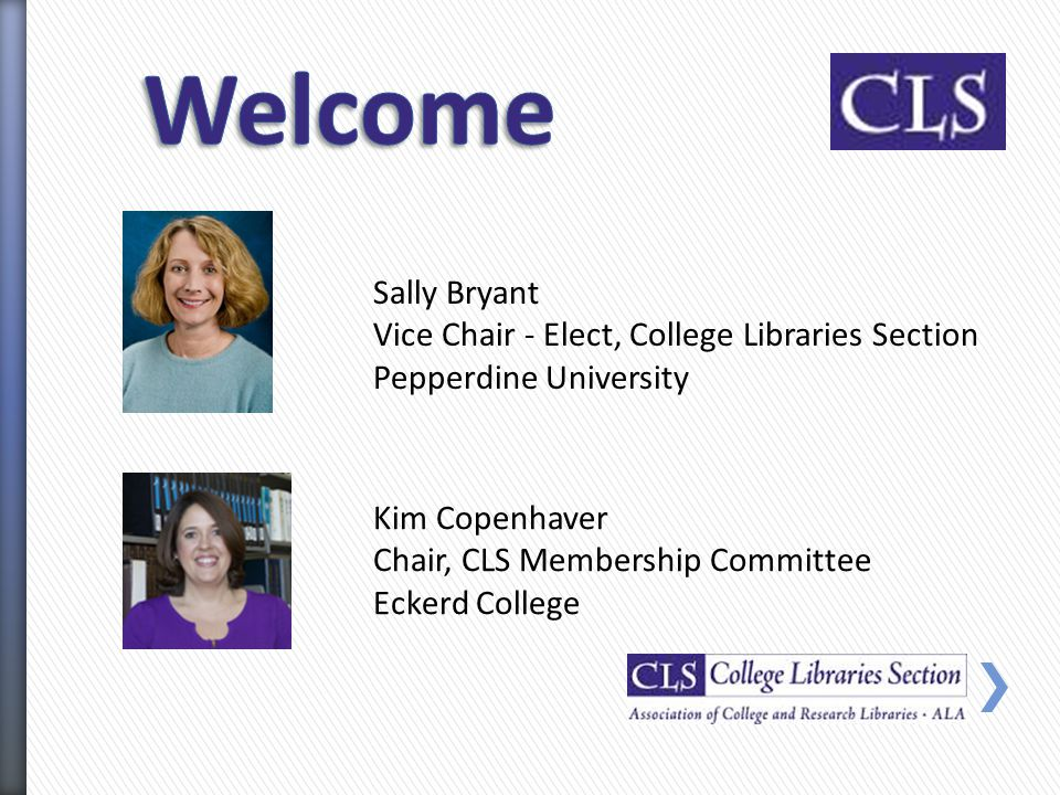 Kim Copenhaver Chair, CLS Membership Committee Eckerd College Sally Bryant Vice Chair - Elect, College Libraries Section Pepperdine University