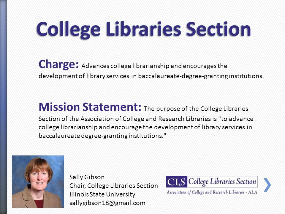 Sally Gibson Chair, College Libraries Section Illinois State University sallygibson18@gmail.com Charge: Advances college librarianship and encourages the development of library services in baccalaureate-degree-granting institutions.