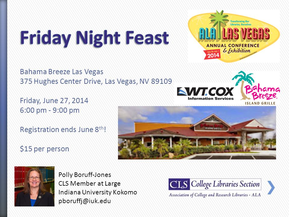 Polly Boruff-Jones CLS Member at Large Indiana University Kokomo pboruffj@iuk.edu Bahama Breeze Las Vegas 375 Hughes Center Drive, Las Vegas, NV 89109 Friday, June 27, 2014 6:00 pm - 9:00 pm Registration ends June 8 th .