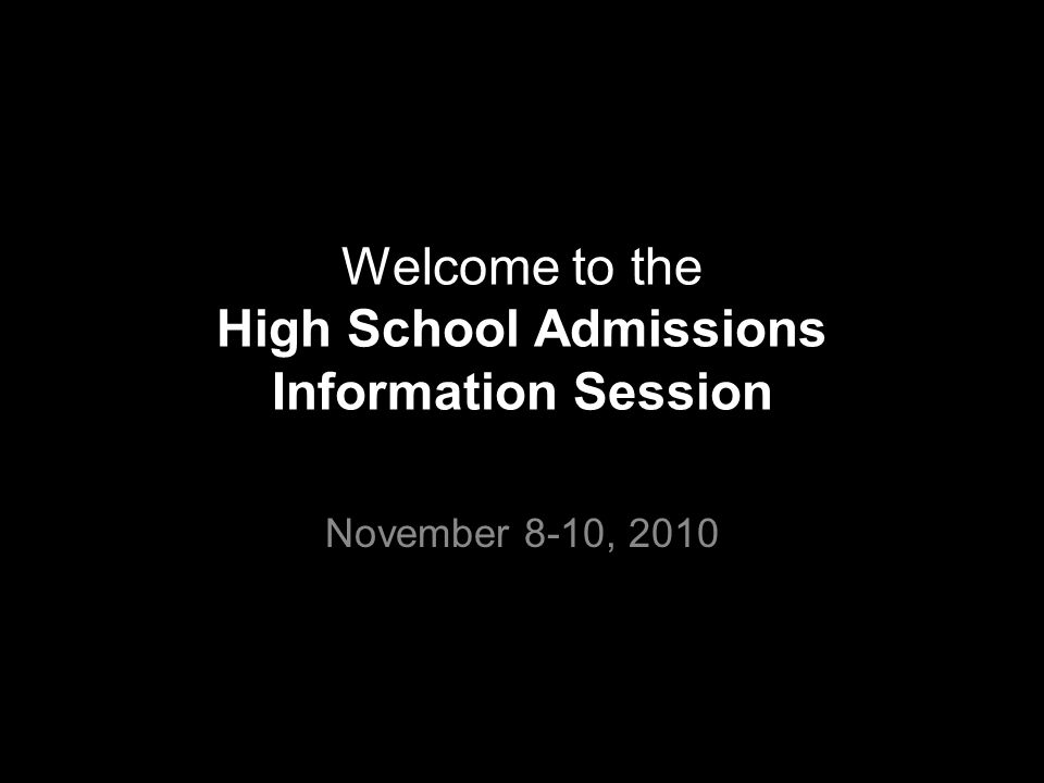 Welcome to the High School Admissions Information Session November 8-10, 2010