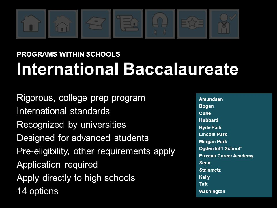 PROGRAMS WITHIN SCHOOLS International Baccalaureate Rigorous, college prep program International standards Recognized by universities Designed for advanced students Pre-eligibility, other requirements apply Application required Apply directly to high schools 14 options Amundsen Bogan Curie Hubbard Hyde Park Lincoln Park Morgan Park Ogden Int'l School* Prosser Career Academy Senn Steinmetz Kelly Taft Washington