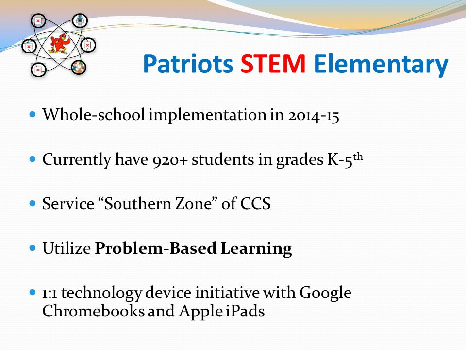 Patriots STEM Elementary Whole-school implementation in 2014-15 Currently have 920+ students in grades K-5 th Service Southern Zone of CCS Utilize Problem-Based Learning 1:1 technology device initiative with Google Chromebooks and Apple iPads