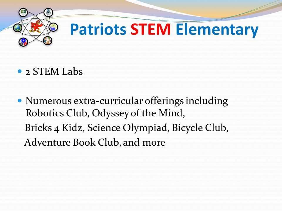 Patriots STEM Elementary 2 STEM Labs Numerous extra-curricular offerings including Robotics Club, Odyssey of the Mind, Bricks 4 Kidz, Science Olympiad, Bicycle Club, Adventure Book Club, and more