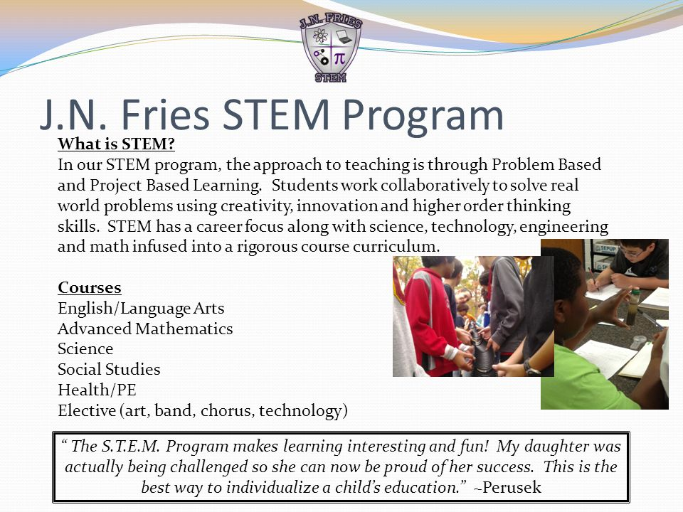 J.N. Fries STEM Program What is STEM? In our STEM program, the approach to teaching is through Problem Based and Project Based Learning. Students work