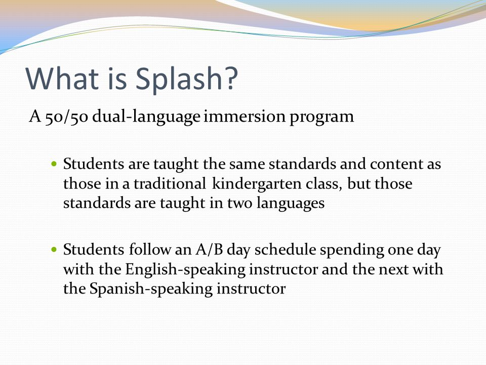 What is Splash? A 50/50 dual-language immersion program Students are taught the same standards and content as those in a traditional kindergarten clas