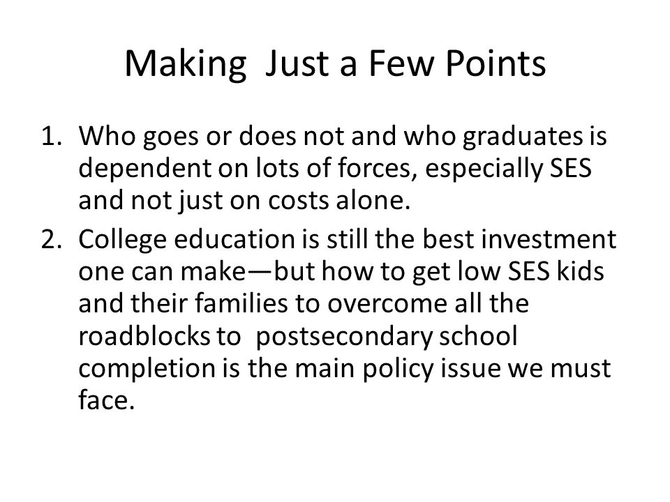 Making Just a Few Points 1.Who goes or does not and who graduates is dependent on lots of forces, especially SES and not just on costs alone.