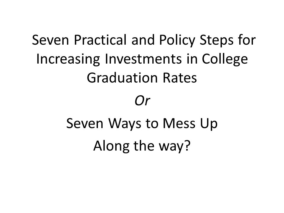 Seven Practical and Policy Steps for Increasing Investments in College Graduation Rates Or Seven Ways to Mess Up Along the way
