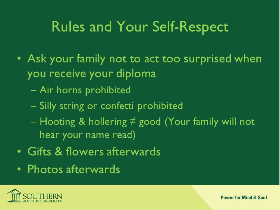 Rules and Your Self-Respect Ask your family not to act too surprised when you receive your diploma –Air horns prohibited –Silly string or confetti prohibited –Hooting & hollering ≠ good (Your family will not hear your name read) Gifts & flowers afterwards Photos afterwards