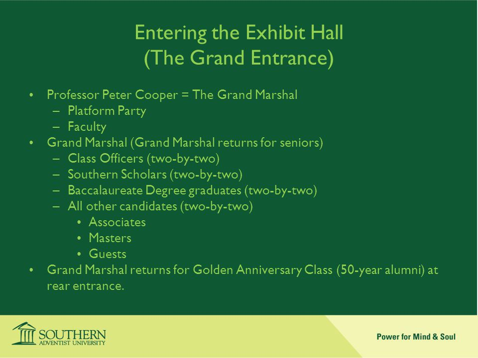 Entering the Exhibit Hall (The Grand Entrance) Professor Peter Cooper = The Grand Marshal –Platform Party –Faculty Grand Marshal (Grand Marshal returns for seniors) –Class Officers (two-by-two) –Southern Scholars (two-by-two) –Baccalaureate Degree graduates (two-by-two) –All other candidates (two-by-two) Associates Masters Guests Grand Marshal returns for Golden Anniversary Class (50-year alumni) at rear entrance.