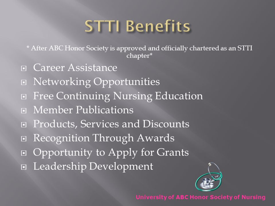 * After ABC Honor Society is approved and officially chartered as an STTI chapter*  Career Assistance  Networking Opportunities  Free Continuing Nursing Education  Member Publications  Products, Services and Discounts  Recognition Through Awards  Opportunity to Apply for Grants  Leadership Development University of ABC Honor Society of Nursing