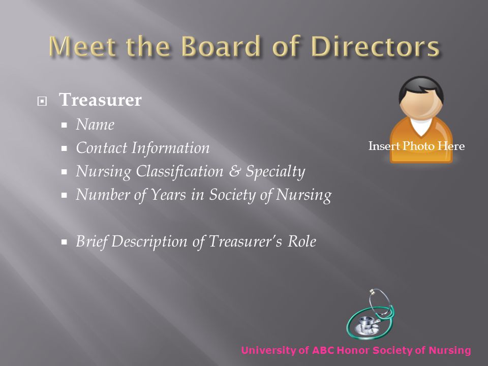  Treasurer  Name  Contact Information  Nursing Classification & Specialty  Number of Years in Society of Nursing  Brief Description of Treasurer's Role University of ABC Honor Society of Nursing Insert Photo Here