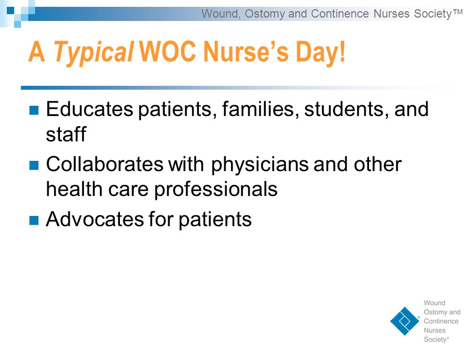 Wound, Ostomy and Continence Nurses Society™ A Typical WOC Nurse's Day.