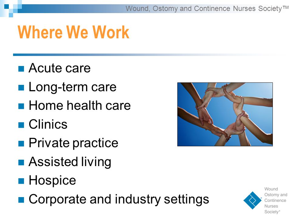 Wound, Ostomy and Continence Nurses Society™ Where We Work Acute care Long-term care Home health care Clinics Private practice Assisted living Hospice Corporate and industry settings
