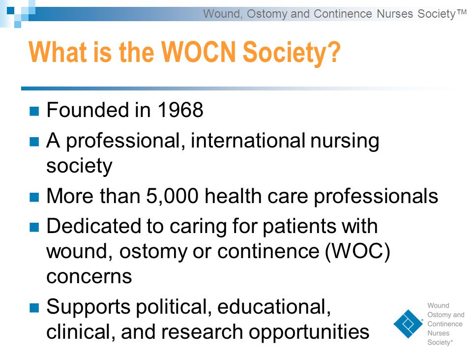 Wound, Ostomy and Continence Nurses Society™ What is the WOCN Society.