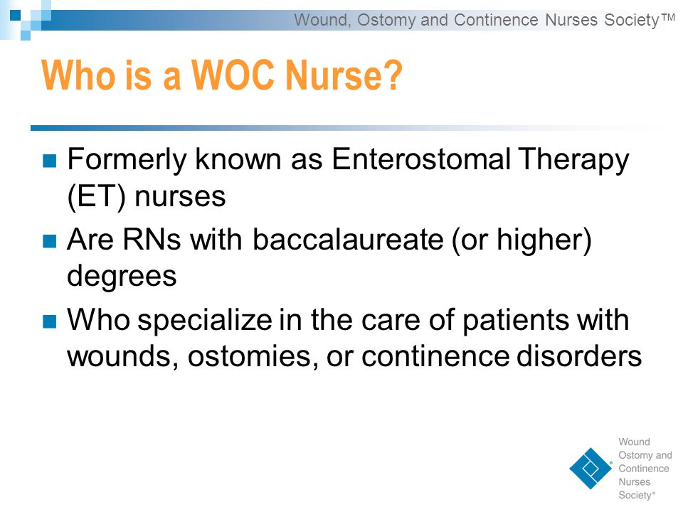Wound, Ostomy and Continence Nurses Society™ WOCNEP Admission Criteria *Applicants must be:  RN (Baccalaureate or higher degree) with a major in nursing OR  RN with a Baccalaureate degree in another field  Plus one year of RN clinical nursing experience, following RN licensure