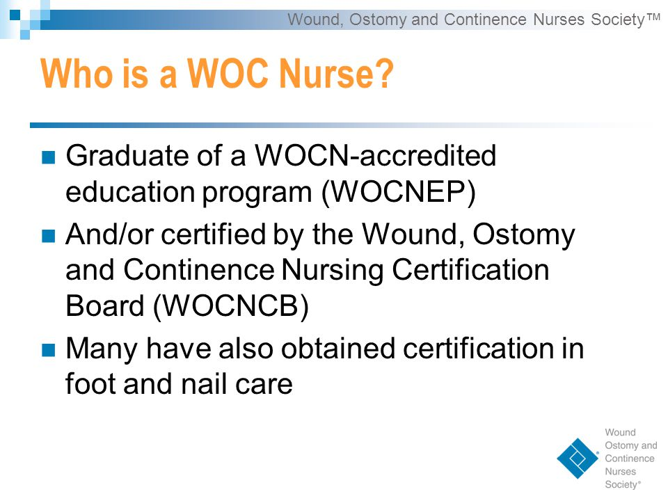 Wound, Ostomy and Continence Nurses Society™ Performs:  Conservative sharp wound debridement  Chemical cautery with MD orders Expert Wound Care