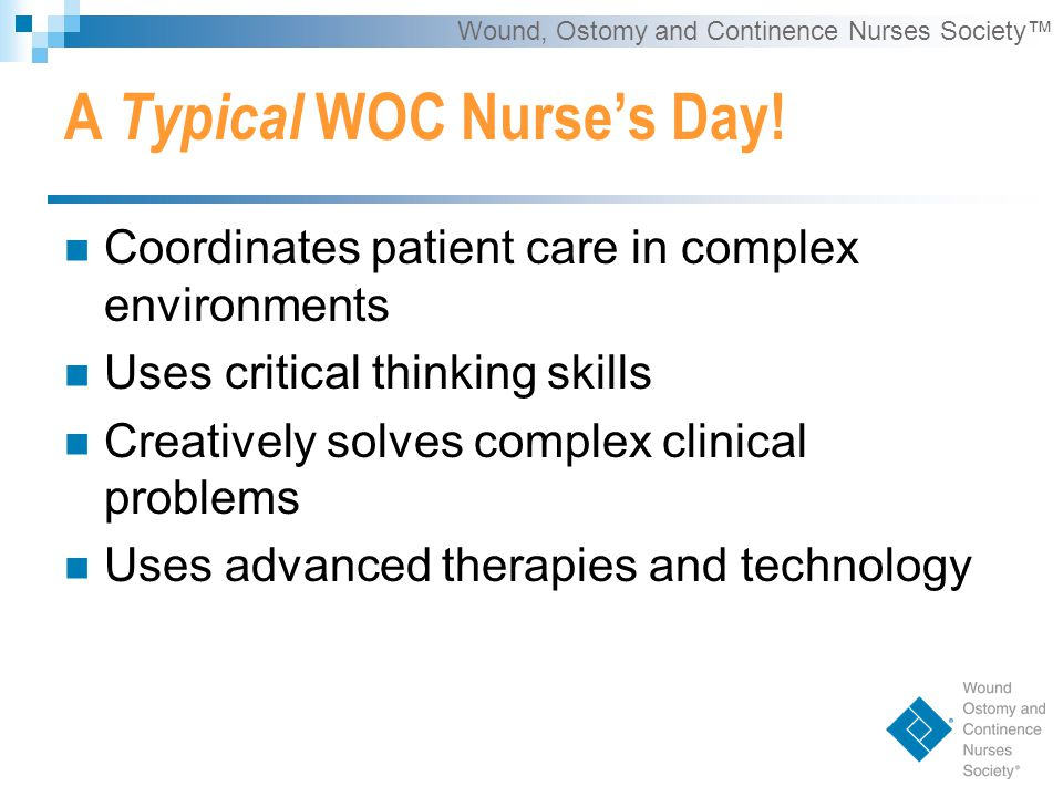 Wound, Ostomy and Continence Nurses Society™ Benefits of Being a WOC Nurse Improving the quality of life for the patients we serve.