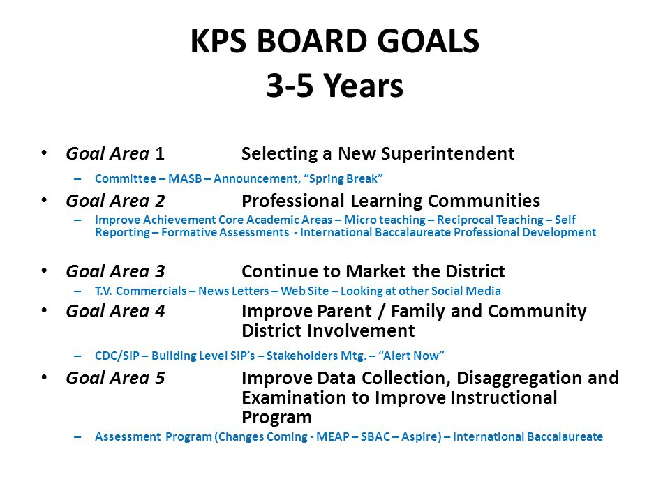 KPS BOARD GOALS 3-5 Years Goal Area 1Selecting a New Superintendent – Committee – MASB – Announcement, Spring Break Goal Area 2Professional Learning Communities – Improve Achievement Core Academic Areas – Micro teaching – Reciprocal Teaching – Self Reporting – Formative Assessments - International Baccalaureate Professional Development Goal Area 3Continue to Market the District – T.V.
