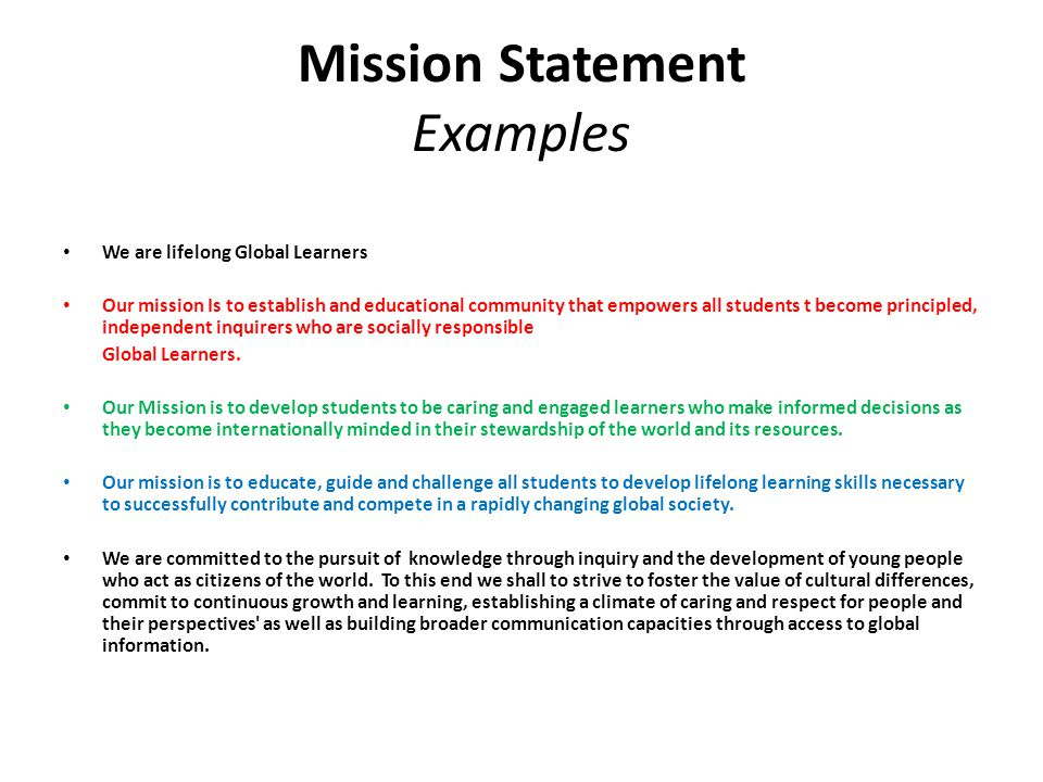 Mission Statement Examples We are lifelong Global Learners Our mission Is to establish and educational community that empowers all students t become principled, independent inquirers who are socially responsible Global Learners.