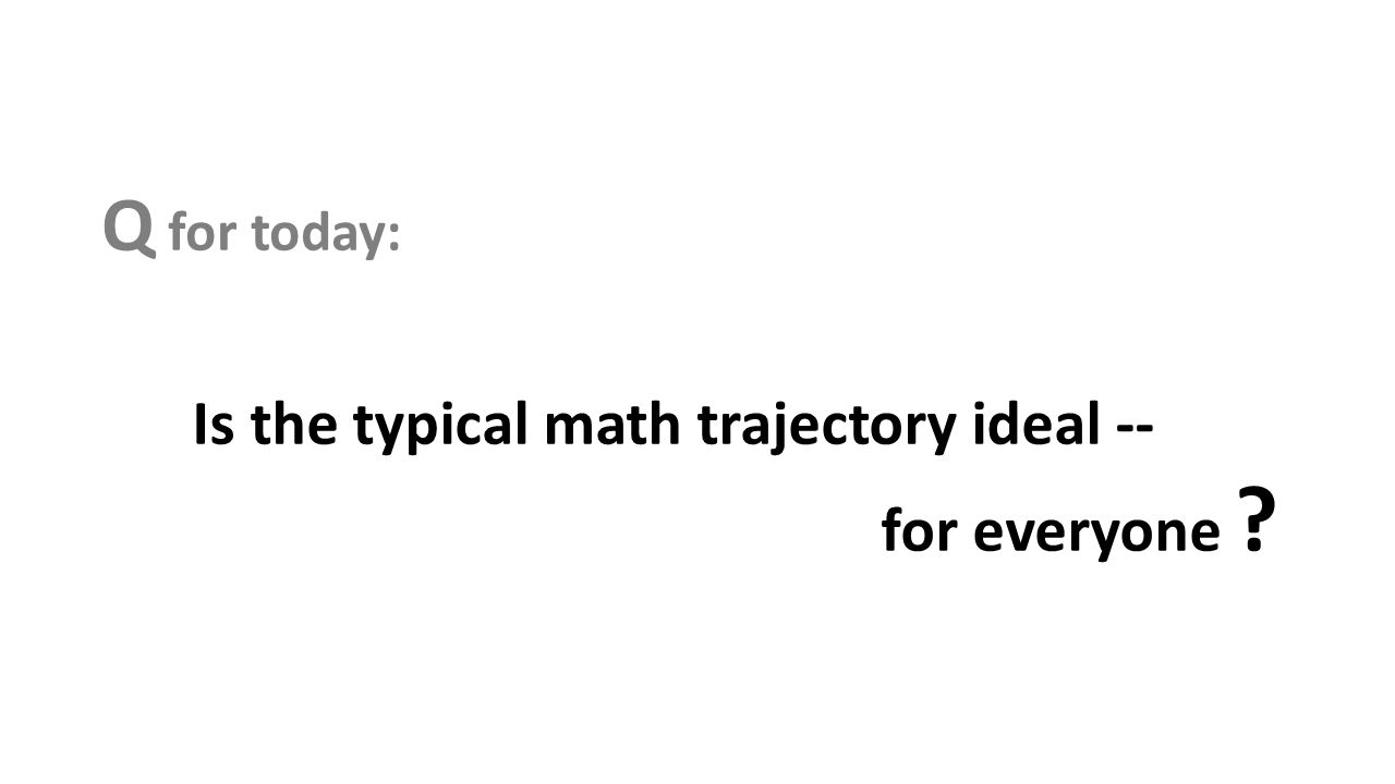 Q for today: Is the typical math trajectory ideal -- for everyone