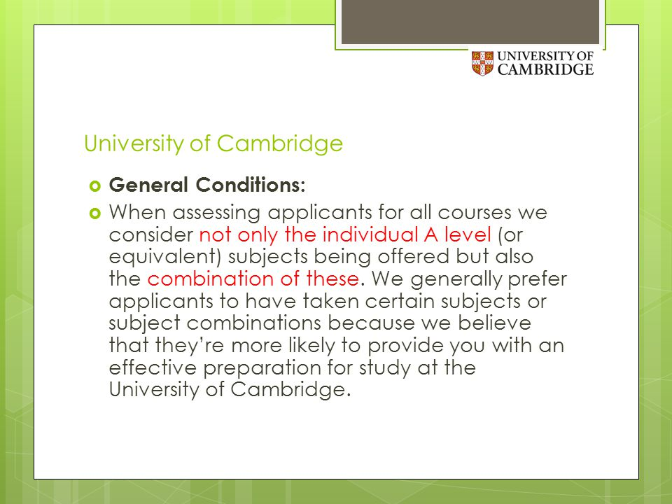 University of Cambridge  General Conditions:  When assessing applicants for all courses we consider not only the individual A level (or equivalent) subjects being offered but also the combination of these.