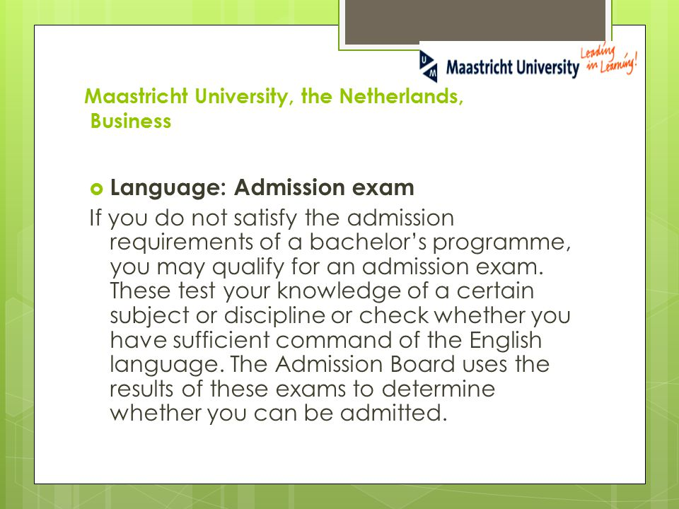 Maastricht University, the Netherlands, Business  Language: Admission exam If you do not satisfy the admission requirements of a bachelor's programme, you may qualify for an admission exam.