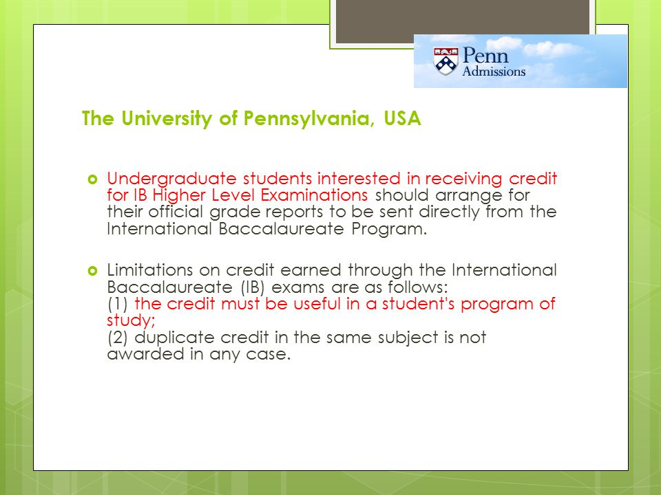 The University of Pennsylvania, USA  Undergraduate students interested in receiving credit for IB Higher Level Examinations should arrange for their official grade reports to be sent directly from the International Baccalaureate Program.