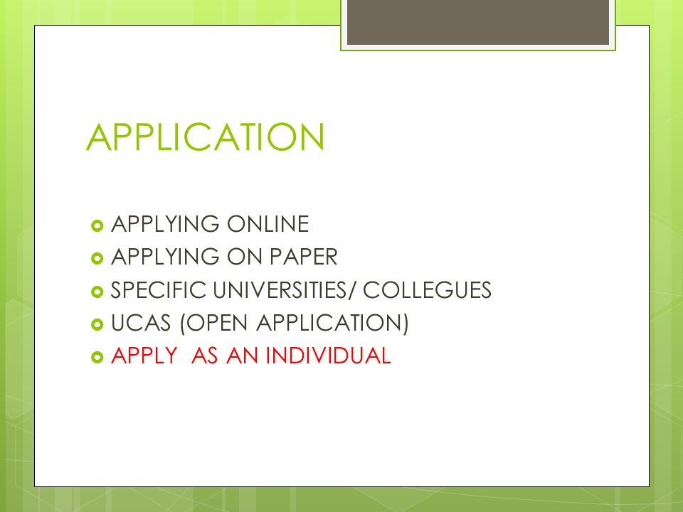 APPLICATION  APPLYING ONLINE  APPLYING ON PAPER  SPECIFIC UNIVERSITIES/ COLLEGUES  UCAS (OPEN APPLICATION)  APPLY AS AN INDIVIDUAL