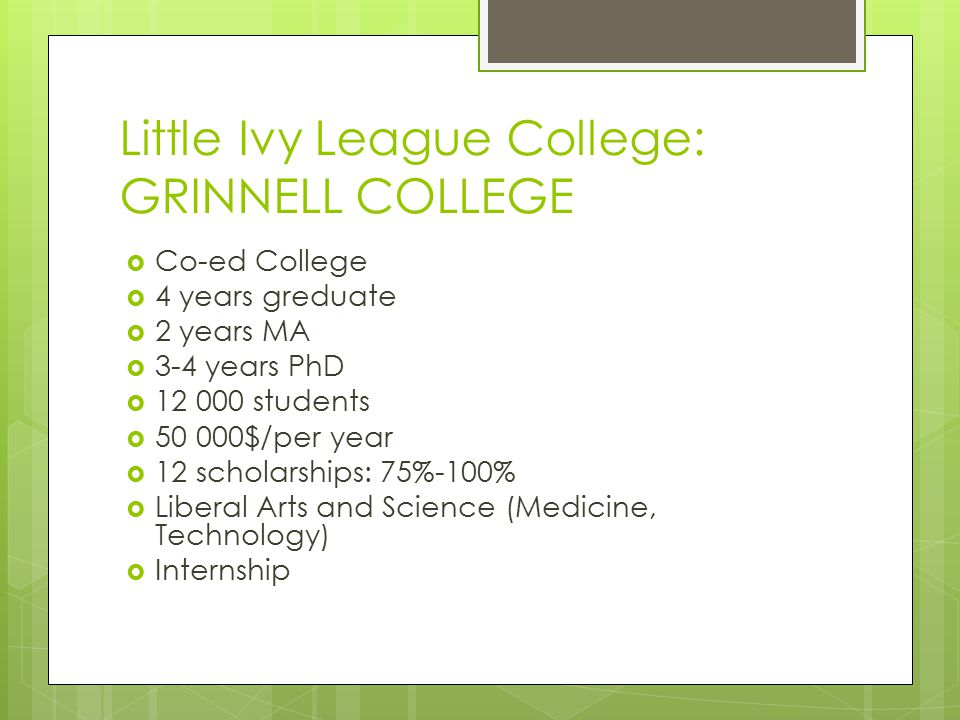 Little Ivy League College: GRINNELL COLLEGE  Co-ed College  4 years greduate  2 years MA  3-4 years PhD  12 000 students  50 000$/per year  12 scholarships: 75%-100%  Liberal Arts and Science (Medicine, Technology)  Internship