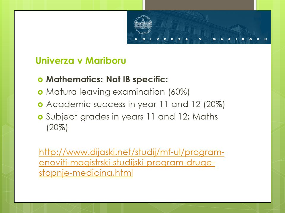 Univerza v Mariboru  Mathematics: Not IB specific:  Matura leaving examination (60%)  Academic success in year 11 and 12 (20%)  Subject grades in years 11 and 12: Maths (20%) http://www.dijaski.net/studij/mf-ul/program- enoviti-magistrski-studijski-program-druge- stopnje-medicina.html