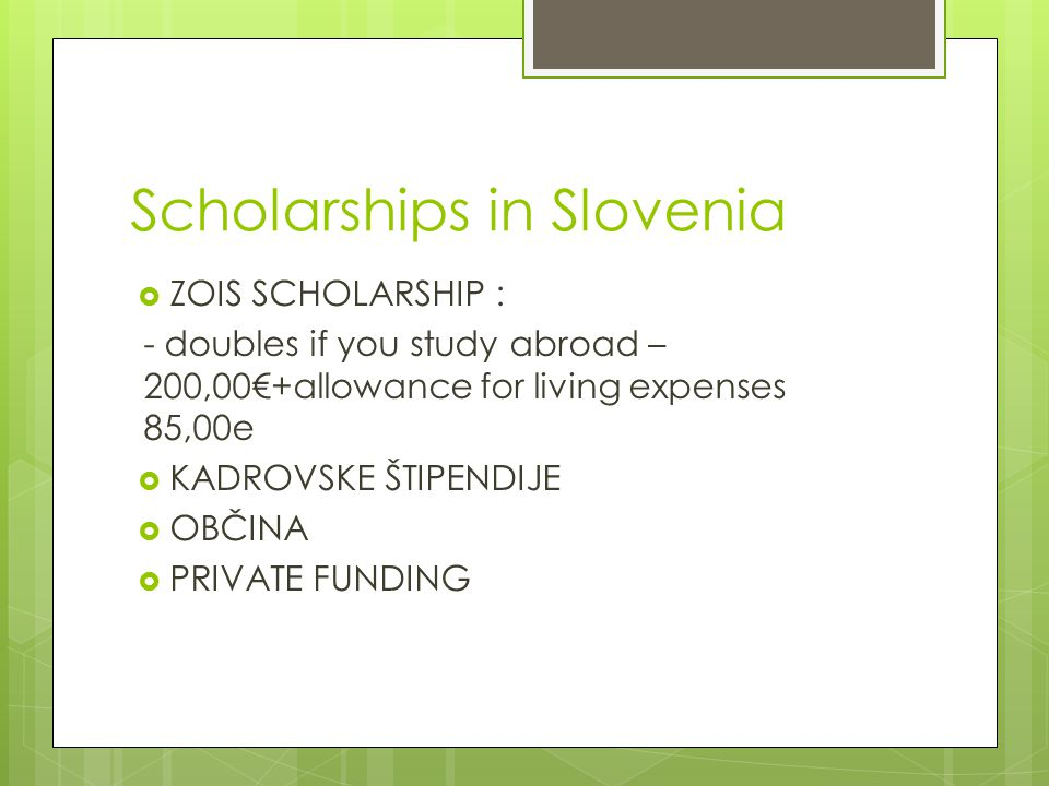 Scholarships in Slovenia  ZOIS SCHOLARSHIP : - doubles if you study abroad – 200,00€+allowance for living expenses 85,00e  KADROVSKE ŠTIPENDIJE  OBČINA  PRIVATE FUNDING
