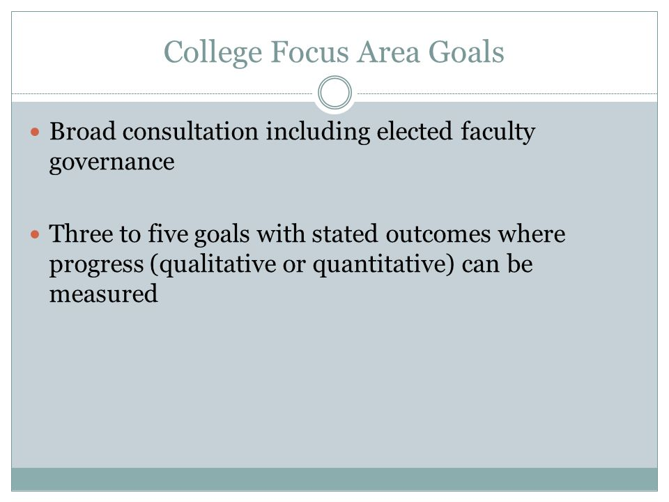 College Focus Area Goals Broad consultation including elected faculty governance Three to five goals with stated outcomes where progress (qualitative or quantitative) can be measured