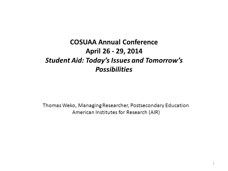 COSUAA Annual Conference April 26 - 29, 2014 Student Aid: Today's Issues and Tomorrow's Possibilities Thomas Weko, Managing Researcher, Postsecondary Education American Institutes for Research (AIR) 1