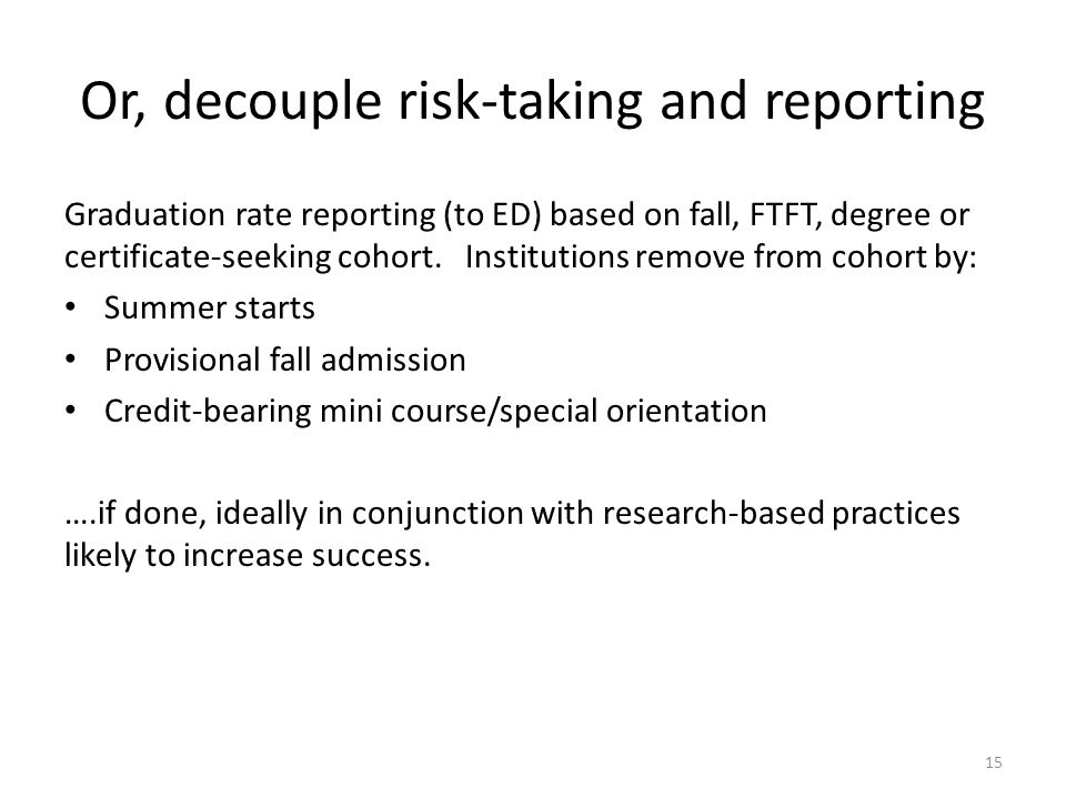 Or, decouple risk-taking and reporting Graduation rate reporting (to ED) based on fall, FTFT, degree or certificate-seeking cohort.