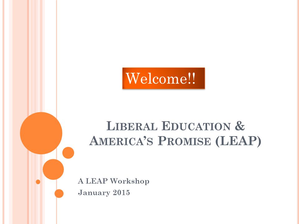 L IBERAL E DUCATION & A MERICA ' S P ROMISE (LEAP) A LEAP Workshop January 2015 Welcome!!