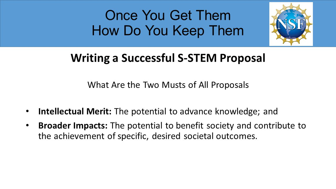 Once You Get Them How Do You Keep Them Writing a Successful S-STEM Proposal What Are the Two Musts of All Proposals Intellectual Merit: The potential